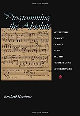 Programming the Absolute: Nineteenth-Century German Music and the Hermeneutics of the Moment 9780691001494