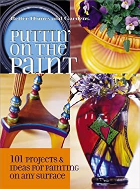 Puttin' on the Paint: 101 Projects & Ideas for Painting on Any Surface 9780696216572