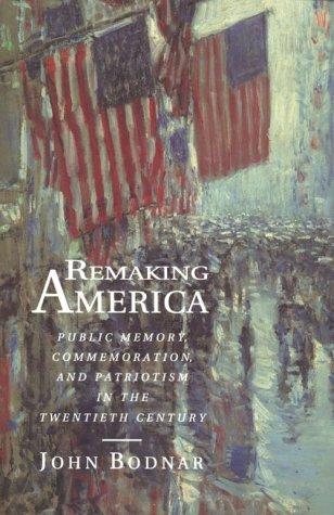 Remaking America: Public Memory, Commemoration, and Patriotism in the Twentieth Century - Bodnar, John