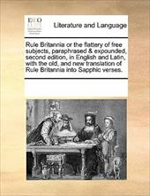 Rule Britannia or the Flattery of Free Subjects, Paraphrased & Expounded, Second Edition, in English and Latin, with the Old, and 11159766
