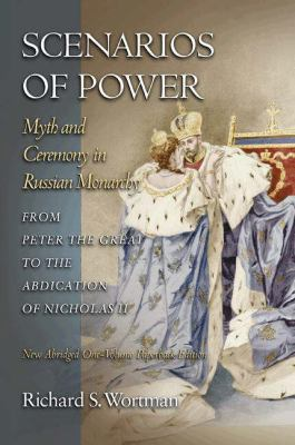 Scenarios of Power: Myth and Ceremony in Russian Monarchy from Peter the Great to the Abdication of Nicholas II 9780691123745