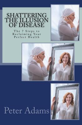 Shattering the Illusion of Disease: The 7 Steps to Reclaiming Your Perfect Health (Visualfestation) (Volume 3)