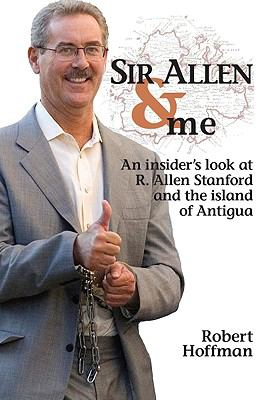 Sir Allen & Me: An Insider's Look at R. Allen Stanford and the Island of Antigua 9780692004432