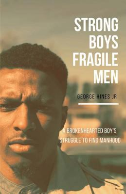 Strong Boys, Fragile Men: A Brokenhearted Boys Struggle to find Manhood