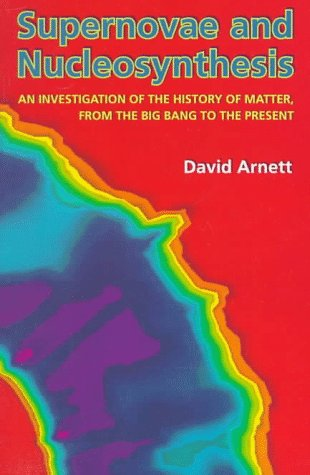 Supernovae and Nucleosynthesis: An Investigation of the History of Matter, from the Big Bang to the Present - Arnett, David