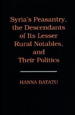Syria's Peasantry, the Descendants of Its Lesser Rural Notables, and Their Politics 9780691002545
