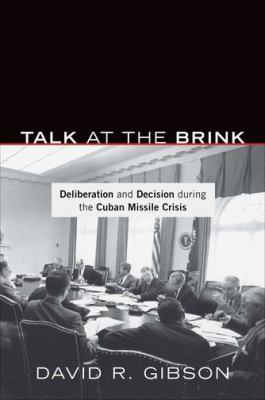 Talk at the Brink: Deliberation and Decision During the Cuban Missile Crisis 9780691151311