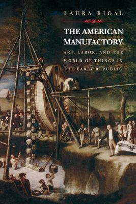 The American Manufactory: Art, Labor, and the World of Things in the Early Republic 9780691089515