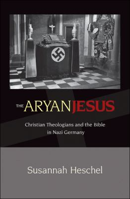 The Aryan Jesus: Christian Theologians & the Bible in Nazi Germany 9780691125312