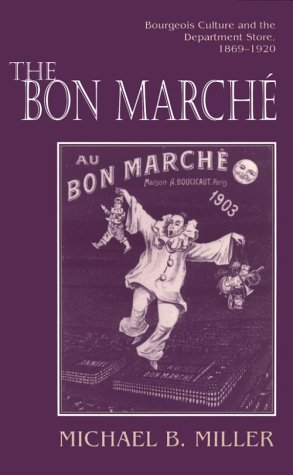 The Bon March: Bourgeois Culture and the Department Store, 1869-1920 - Miller, Michael B.