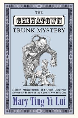 The Chinatown Trunk Mystery: Murder, Miscegenation, and Other Dangerous Encounters in Turn-Of-The-Century New York City 9780691091969
