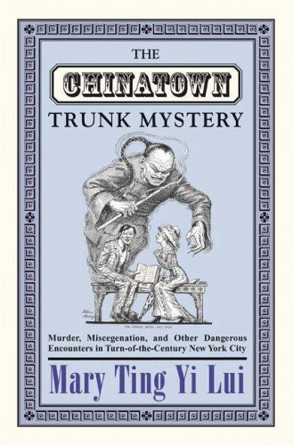 The Chinatown Trunk Mystery: Murder, Miscegenation, and Other Dangerous Encounters in Turn-Of-The-Century New York City 9780691130484