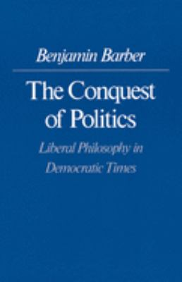 The Conquest of Politics: Liberal Philosphy in Democratic Times - Barber, Benjamin R.