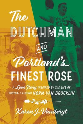 The Dutchman and Portland's Finest Rose: A Love Story Inspired by the Life of Football Legend Norm Van Brocklin