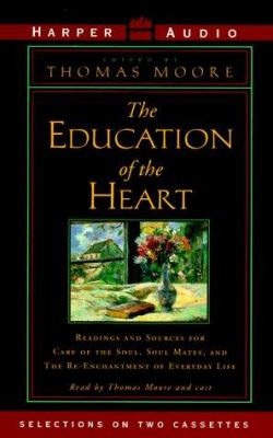 The Education of the Heart: Readings and Sources for Care of the Soul, Soul Mates, and the Re-Enchantment of Everyday Life 9780694517398