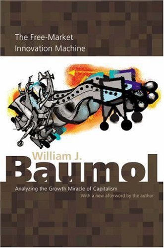 The Free-Market Innovation Machine: Analyzing the Growth Miracle of Capitalism 9780691116303