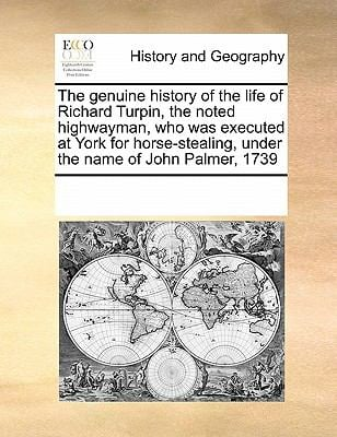 The Genuine History of the Life of Richard Turpin, the Noted Highwayman, Who Was Executed at York for Horse-Stealing, Under the Name of John Palmer, 1 9780699111751
