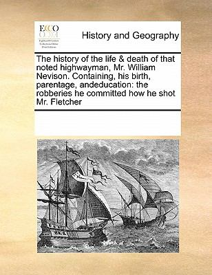The History of the Life & Death of That Noted Highwayman, Mr. William Nevison. Containing, His Birth, Parentage, Andeducation: The Robberies He Commit 9780699132473
