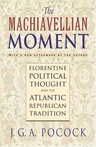 The Machiavellian Moment: Florentine Political Thought and the Atlantic Republican Tradition 9780691114729