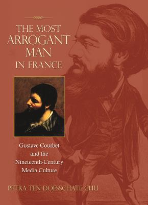 Most Arrogant Man in France : Gustave Courbet and the Nineteenth-Century Media Culture