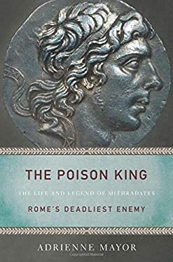 The Poison King: The Life and Legend of Mithradates, Rome's Deadliest Enemy 9780691126838