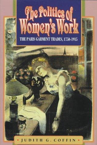 The Politics of Women's Work: The Paris Garment Trades, 1750-1915 9780691034478