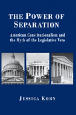 The Power of Separation: American Constitutionalism and the Myth of the Legislative Veto 9780691021355
