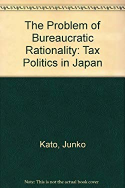 The Problem of Bureaucratic Rationality: Tax Politics in Japan 9780691034515
