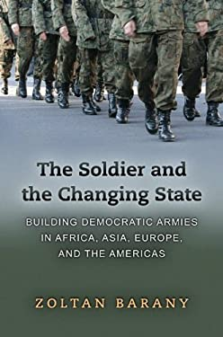 The Soldier and the Changing State: Building Democratic Armies in Africa, Asia, Europe, and the Americas 9780691137698