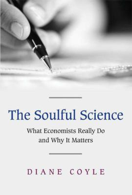 The Soulful Science: What Economists Really Do and Why It Matters 9780691125138