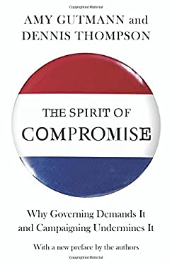 The Spirit of Compromise: Why Governing Demands it and Campaigning Undermines it 9780691160856