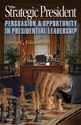The Strategic President: Persuasion and Opportunity in Presidential Leadership 9780691139470