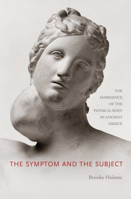 The Symptom and the Subject: The Emergence of the Physical Body in Ancient Greece 9780691138992
