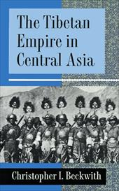 The Tibetan Empire in Central Asia: A History of the Struggle for Great Power Among Tibetans, Turks, Arabs, and Chinese During the
