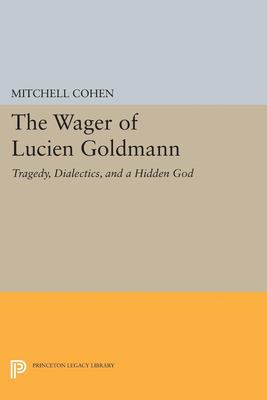 The Wager of Lucien Goldmann: Tragedy, Dialectics, and a Hidden God 9780691034201