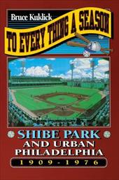 To Every Thing a Season: Shibe Park and Urban Philadelphia, 1909-1976 - Kuklick, Bruce