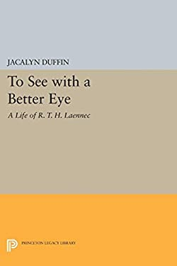To See with a Better Eye: A Life of R. T. H. Laennec 9780691037080