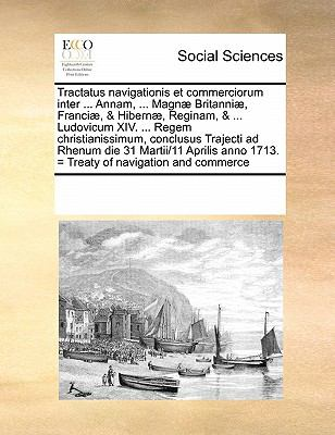 Tractatus Navigationis Et Commerciorum Inter ... Annam, ... Magnae Britanniae, Franciae, & Hibernae, Reginam, & ... Ludovicum XIV. ... Regem Christian