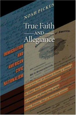 True Faith and Allegiance: Immigration and American Civic Nationalism 9780691121727