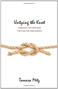 Untying the Knot: Marriage, the State, and the Case for Their Divorce 9780691126678