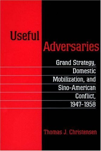 Useful Adversaries: Grand Strategy, Domestic Mobilization, and Sino-American Conflict, 1947-1958 9780691026374