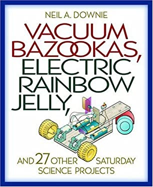 Vacuum Bazookas, Electric Rainbow Jelly, and 27 Other Saturday Science Projects 9780691009858