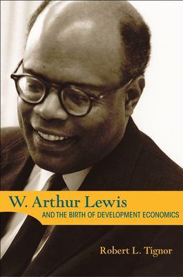 W. Arthur Lewis and the Birth of Development Economics 9780691121413