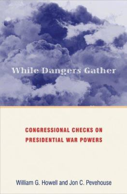 While Dangers Gather: Congressional Checks on Presidential War Powers 9780691134628