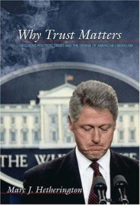Why Trust Matters: Declining Political Trust and the Demise of American Liberalism 9780691117768
