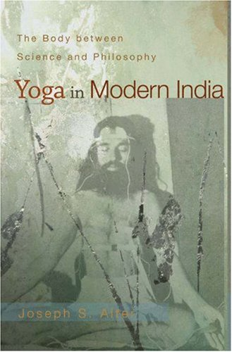 Yoga in Modern India: The Body Between Science and Philosophy 9780691118741