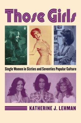 Those Girls: Single Women in Sixties and Seventies Popular Culture 9780700618088