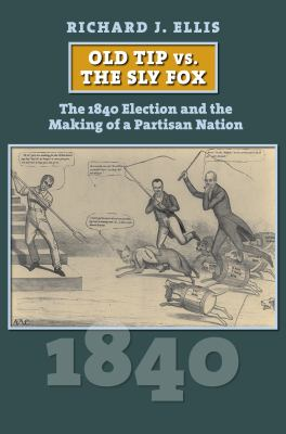 Old Tip vs. the Sly Fox: The 1840 Election and the Making of a Partisan Nation