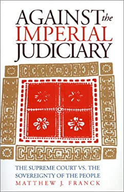 Against the Imperial Judicary: The Supreme Court vs. the Sovereignty of the People 9780700607617