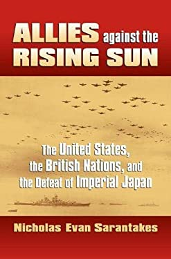 Allies Against the Rising Sun: The United States, the British Nations, and the Defeat of Imperial Japan 9780700616695